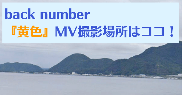 【地図写真あり】back number『黄色』MVロケ地、撮影場所はココ|黄色いRX8も登場